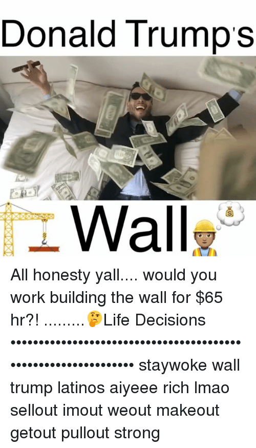 Memes, 🤖, and The Wall: Donald Trump's  Wall All honesty yall.... would you work building the wall for $65 hr?! .........🤔Life Decisions ••••••••••••••••••••••••••••••••••••••••••••••••••••••••••••••• staywoke wall trump latinos aiyeee rich lmao sellout imout weout makeout getout pullout strong