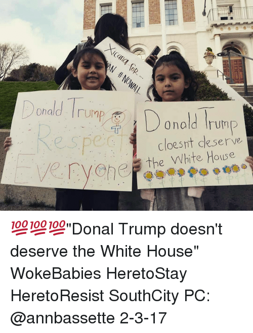 """Memes, 🤖, and Ump: Donald UMP  Donald Trump  cloes it deserve  Cvehe, the White House 💯💯💯""""Donal Trump doesn't deserve the White House"""" WokeBabies HeretoStay HeretoResist SouthCity PC: @annbassette 2-3-17"""