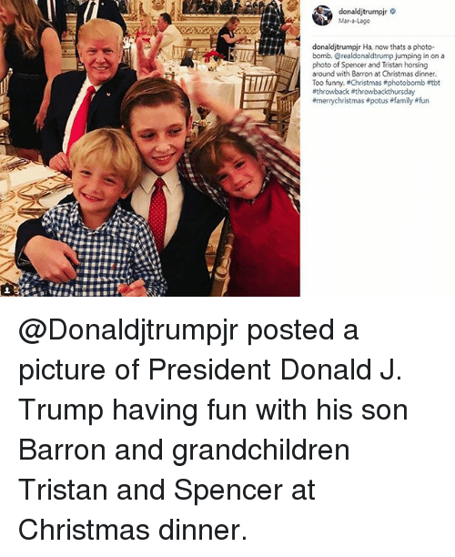 Christmas, Family, and Funny: donaldjtrumpir  Mar-a-Lageo  donaldjtrumpjr Ha, now thats a photo-  bomb. @realdonaldtrump jumping in on a  photo of Spencer and Tristan horsing  around with Barron at Christmas dinner  Too funny. Christmas #photobomb etbt  @Donaldjtrumpjr posted a picture of President Donald J. Trump​ having fun with his son Barron and grandchildren Tristan and Spencer at Christmas dinner.