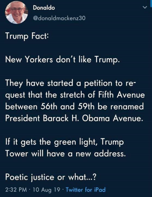 Obama: Donaldo  @donaldmackenz30  Trump Fact  New Yorkers don't like Trump.  They have started a petition to re-  quest that the stretch of Fifth Avenue  between 56th and 59th be renamed  President Barack H. Obama Avenue.  If it gets the green light, Trump  Tower will have a new address  Poetic justice or what...?  2:32 PM 10 Aug 19 Twitter for iPad