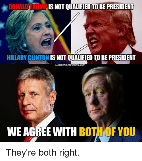 Hillary Clinton, Memes, and Presidents: DONALDTRUMF  IS NOT QUALIFIED TO BE PRESIDENT  HILLARY CLINTON IS NOT QUALIFIED TO BE PRESIDENT  ALIBERTARIANFUTURE.COM  WE AGREE WITH  BOTH OF YOU They're both right.