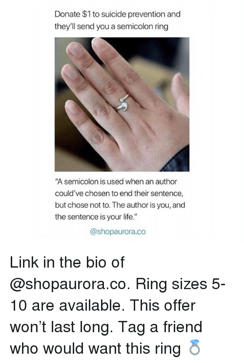 """Life, Link, and Suicide: Donate $1 to suicide prevention and  they'll send you a semicolon ring  A semicolon is used when an author  could've chosen to end their sentence,  but chose not to. The author is you, and  the sentence is your life.""""  @shopaurora.co Link in the bio of @shopaurora.co. Ring sizes 5-10 are available. This offer won't last long. Tag a friend who would want this ring 💍"""