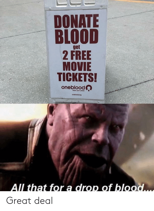 tickets: DONATE  BLOOD  get  2 FREE  MOVIE  TICKETS!  oneblood  Share your power  onebioodorg  All that for a drop of blood.... Great deal