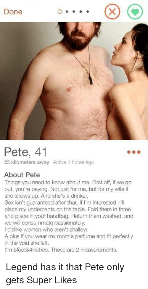A Plus: Done  Pete, 41  23 kilometers away Active 4 hours ago  About Pete  Things you need to know about me. First off, if we go  out, you're paying. Not just for me, but for my wife if  she shows up. And she's a drinker.  Sex isn't guaranteed after that. If I'm interested, I'I  place my underpants on the table. Fold them in three  and place in your handbag. Return them washed, and  we will consummate passionately.  I dislike women who aren't shallow.  A plus if you wear my mom's perfume and fit perfectly  in the void she left.  I'm 6foot&4inches. Those are 2 measurements. Legend has it that Pete only gets Super Likes