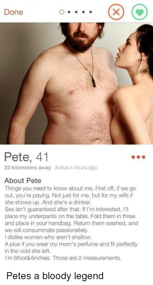 A Plus: Done  Pete, 41  23 kilometers away Active 4 hours ago  About Pete  Things you need to know about me. First off, if we go  out, you're paying. Not just for me, but for my wife if  she shows up. And she's a drinker.  Sex isn't guaranteed after that. If I'm interested, I'I  place my underpants on the table. Fold them in three  and place in your handbag. Return them washed, and  we will consummate passionately.  I dislike women who aren't shallow.  A plus if you wear my mom's perfume and fit perfectly  in the void she left.  I'm 6foot&4inches. Those are 2 measurements. Petes a bloody legend