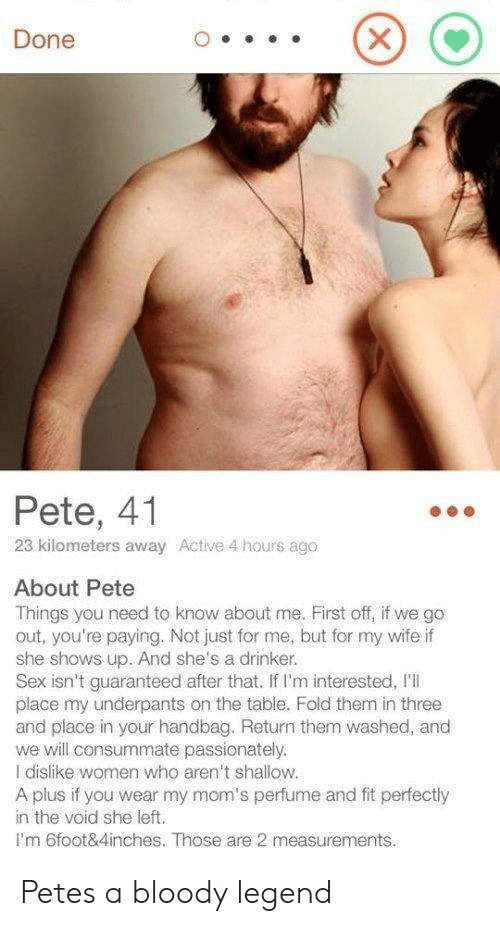 shallow: Done  Pete, 41  23 kilometers away Active 4 hours ago  About Pete  Things you need to know about me. First off, if we go  out, you're paying. Not just for me, but for my wife if  she shows up. And she's a drinker.  Sex isn't guaranteed after that. If I'm interested, I'I  place my underpants on the table. Fold them in three  and place in your handbag. Return them washed, and  we will consummate passionately.  I dislike women who aren't shallow.  A plus if you wear my mom's perfume and fit perfectly  in the void she left.  I'm 6foot&4inches. Those are 2 measurements. Petes a bloody legend