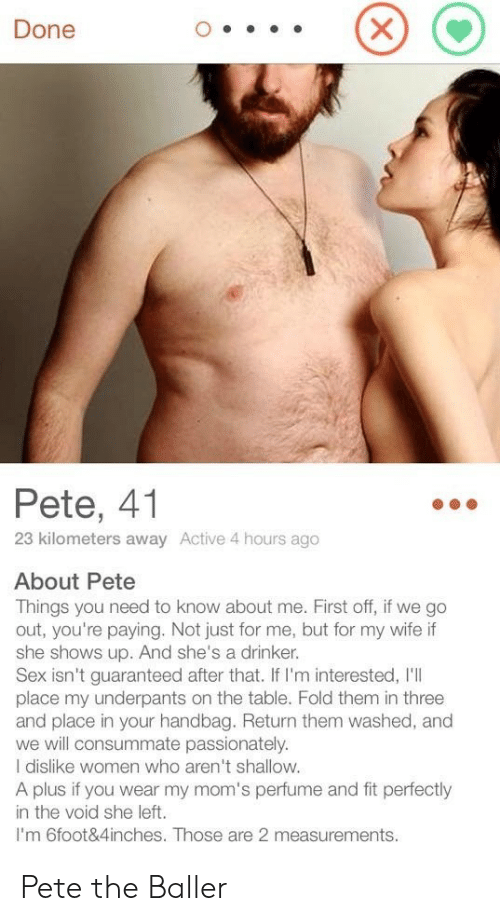 Pete: Done  Pete, 41  23 kilometers away Active 4 hours ago  About Pete  Things you need to know about me. First off, if we go  out, you're paying. Not just for me, but for my wife if  she shows up. And she's a drinker.  Sex isn't guaranteed after that. If I'm interested, I'll  place my underpants on the table. Fold them in three  and place in your handbag. Return them washed, and  we will consummate passionately.  I dislike women who aren't shallow.  A plus if you wear my mom's perfume and fit perfectly  in the void she left.  I'm 6foot&4inches. Those are 2 measurements. Pete the Baller