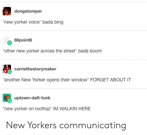 daft: dongstomper  new yorker voice bada bing  66point6  other new yorker across the street bada boonm  carriethestorymaker  another New Yorker opens their window FORGET ABOUT IT  uptown-daft-funk  new yorker on rooftop IM WALKIN HERE New Yorkers communicating