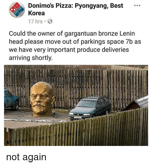 bronze: Donimo's Pizza: Pyongyang, Best  Korea  17 hrs  Could the owner of gargantuan bronze Lenin  head please move out of parkings space 7b as  we have very important produce deliveries  arriving shortly not again