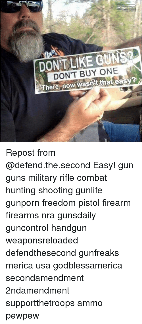 Guns, Memes, and Hunting: DONIT LIKE GUNS  DON'T BUY ONE  There, now wasnit that easy? Repost from @defend.the.second Easy! gun guns military rifle combat hunting shooting gunlife gunporn freedom pistol firearm firearms nra gunsdaily guncontrol handgun weaponsreloaded defendthesecond gunfreaks merica usa godblessamerica secondamendment 2ndamendment supportthetroops ammo ΜΟΛΩΝΛΑΒΕ pewpew