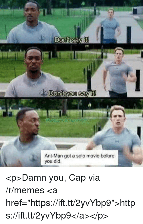 "Memes, Say It, and Movie: Donit you say it  Ant-Man got a solo movie before  you did. <p>Damn you, Cap via /r/memes <a href=""https://ift.tt/2yvYbp9"">https://ift.tt/2yvYbp9</a></p>"