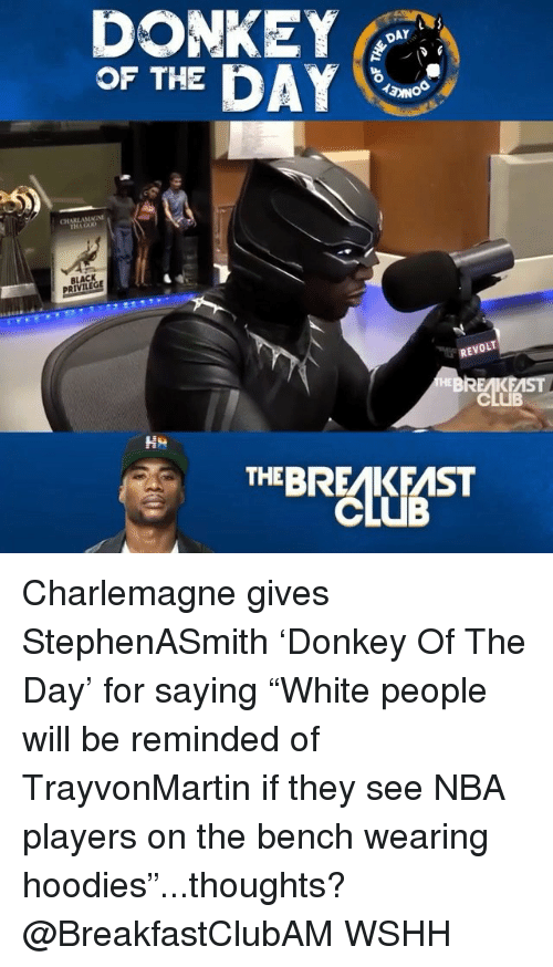 """Club, Memes, and Nba: DONKE  OF THE DAY  DAY  CHARLAMMI  BLACK  REVOLT  CLUB  THEBREAKFAST Charlemagne gives StephenASmith 'Donkey Of The Day' for saying """"White people will be reminded of TrayvonMartin if they see NBA players on the bench wearing hoodies""""...thoughts? @BreakfastClubAM WSHH"""