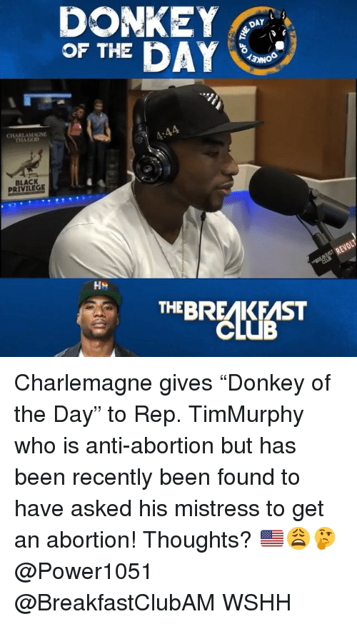 """Black Privilege: DONKEY  OF THE DAY  DAY  CHARLAMENE  HA GOD  4:44  BLACK  PRIVILEGE  REVOLT  THEBREAKFAST Charlemagne gives """"Donkey of the Day"""" to Rep. TimMurphy who is anti-abortion but has been recently been found to have asked his mistress to get an abortion! Thoughts? 🇺🇸😩🤔 @Power1051 @BreakfastClubAM WSHH"""