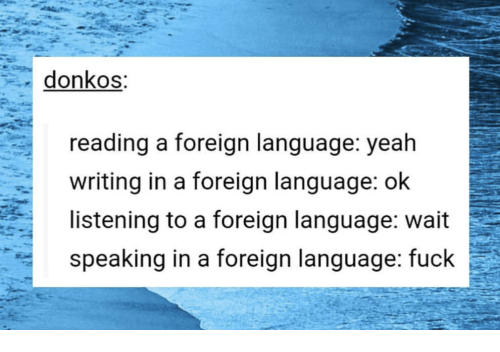 Yeah, Fuck, and Language: donkos  reading a foreign lanquage: yeah  writing in a foreign language: ok  listening to a foreign language: wait  speaking in a foreign language: fuck