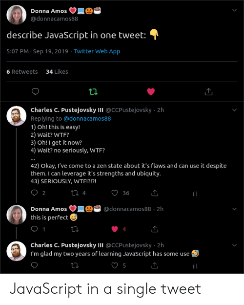 Donna: Donna Amos  @donnacamos88  describe JavaScript in one tweet:  5:07 PM Sep 19, 2019 Twitter Web App  34 Likes  6 Retweets  ti  Charles C. Pustejovsky II @CCPUstejovsky 2h  Replying to@donnaca mos88  1) Oh! this is easy!  2) Wait? WTF?  3) Oh! I get it now?  4) Wait? no seriously, WTF?  42) Okay, I've come to a zen state about it's flaws and can use it despite  them. I can leverage it's strengths and ubiquity.  43) SERIOUSLY, WTF!?!?!  О2  t 4  36  Donna Amos  @donnacamos88 2h  this is perfect  1  charles C. Pustejovsky II @CCPustejovsky 2h  I'm glad my two years of learning JavaScript has some use JavaScript in a single tweet