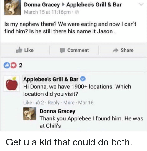 Chilis, Funny, and Thank You: Donna GraceyApplebee's Grill & Bar  March 1 5 at 1 1 :16pm .  Is my nephew there? We were eating and now I can't  find him? Is he still there his name it Jason  Like  Comment  Share  00 2  Applebee's Grill & Bar  Hi Donna, we have 1900+ locations. Which  location did you visit?  Like 32 Reply More Mar 16  Donna Gracey  Thank you Applebee l found him. He was  at Chili's Get u a kid that could do both.