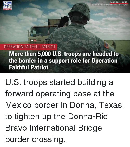 patriot: Donna, Texas  Department of Defense via Storyful  EWS  OPERATION FAITHFUL PATRIOT  More than 5,000 U.S. troops are headed to  the border in a support role for Operation  Faithful Patriot. U.S. troops started building a forward operating base at the Mexico border in Donna, Texas, to tighten up the Donna-Rio Bravo International Bridge border crossing.