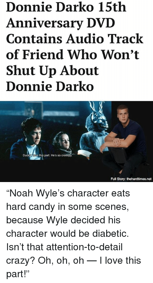 "Candy, Crazy, and Love: Donnie Darko 15th  Anniversary DVD  Contains Audio Track  of Friend Who Won't  Shut Up About  Donnie Darko  ve this part. He's so creeepy  Full Story: thehardtimes.net ""Noah Wyle's character eats hard candy in some scenes, because Wyle decided his character would be diabetic. Isn't that attention-to-detail crazy? Oh, oh, oh — I love this part!"""