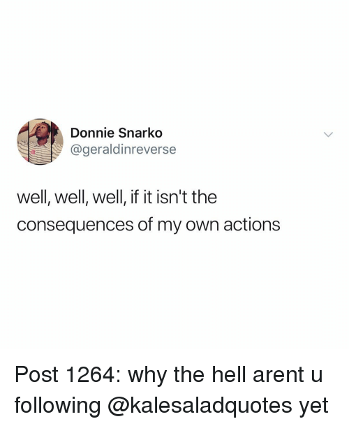 Memes, Hell, and 🤖: Donnie Snarko  @geraldinreverse  well, well, well, if it isn't the  consequences of my own actions Post 1264: why the hell arent u following @kalesaladquotes yet