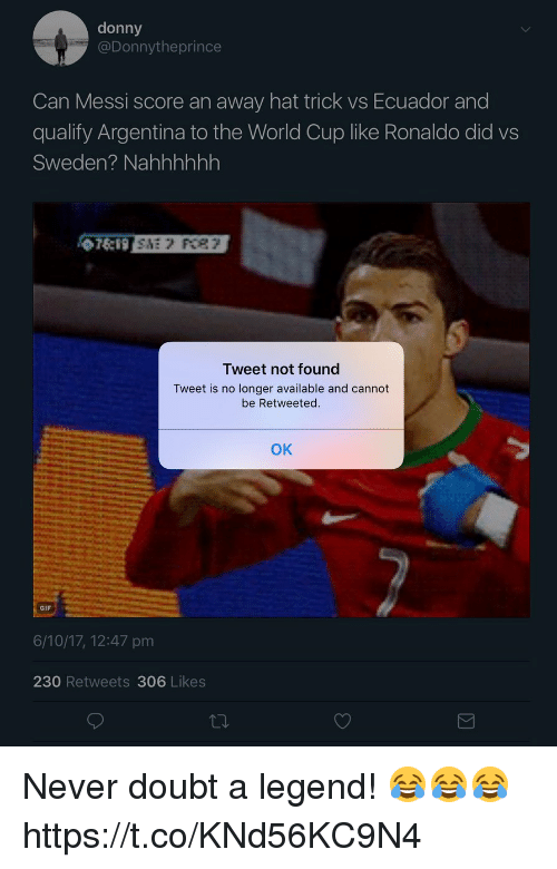Ecuador: donny  @Donnytheprince  Can Messi score an away hat trick vs Ecuador and  qualify Argentina to the World Cup like Ronaldo did vs  Sweden? Nahhhhhh  Tweet not found  Tweet is no longer available and cannot  be Retweeted.  OK  GIF  6/10/17, 12:47 pm  230 Retweets 306 Likes Never doubt a legend! 😂😂😂 https://t.co/KNd56KC9N4