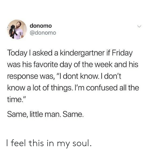 "Im Confused: donomo  @donomo  Today I asked a kindergartner if Friday  was his favorite day of the week and his  response was, "" dont know. l don't  know a lot of things. I'm confused all the  time.  Same, little man. Same.  I1 I feel this in my soul."