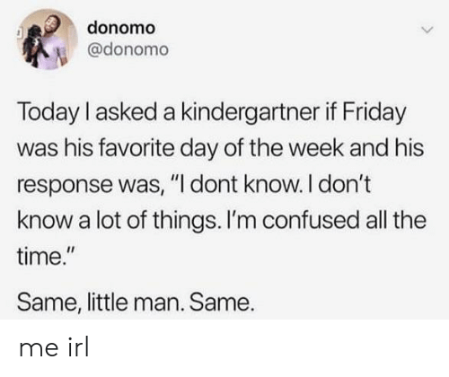 "Im Confused: donomo  @donomo  Today I asked a kindergartner if Friday  was his favorite day of the week and his  response was, ""I dont know. I don't  know a lot of things. I'm confused all the  time.""  Same, little man. Same. me irl"