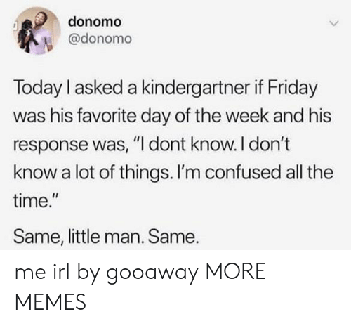"Im Confused: donomo  @donomo  Today I asked a kindergartner if Friday  was his favorite day of the week and his  response was, ""I dont know. I don't  know a lot of things. I'm confused all the  time.""  Same, little man. Same. me irl by gooaway MORE MEMES"