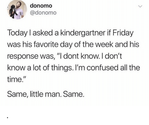 "Im Confused: donomo  @donomo  Today I asked a kindergartner if Friday  was his favorite day of the week and his  response was, ""I dont know. I don't  know a lot of things. I'm confused all the  time.""  Same, little man. Same. ."