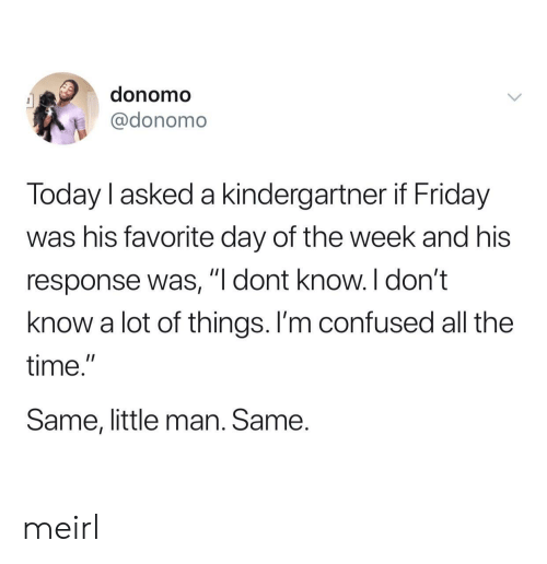 "Im Confused: donomo  @donomo  Today l asked a kindergartner if Friday  was his favorite day of the week and his  response was, ""I dont know. I don't  know a lot of things. I'm confused all the  time.""  Same, little man. Same. meirl"