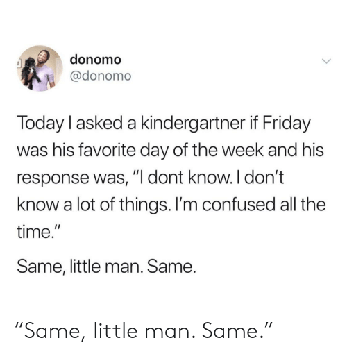 "Im Confused: donomo  @donomo  Today l asked a kindergartner if Friday  was his favorite day of the week and his  response was, ""l dont know. I don't  know a lot of things. I'm confused all the  time.""  Same, little man. Same. ""Same, little man. Same."""