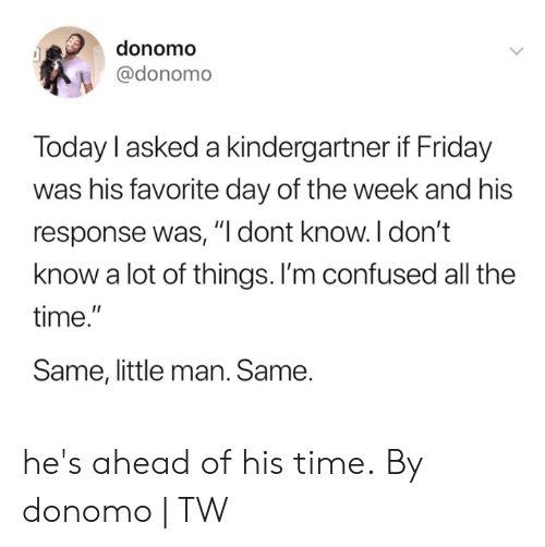 "Im Confused: donomo  @donomo  Today l asked a kindergartner if Friday  was his favorite day of the week and his  response was, ""I dont know. I don't  know a lot of things. I'm confused all the  time.""  Same, little man. Same. he's ahead of his time.  By donomo 