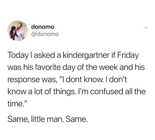 "Im Confused: donomo  @donomo  Today l asked a kindergartner if Friday  was his favorite day of the week and his  response was, ""I dont know.I don't  know a lot of things. I'm confused all the  time.""  Same, little man. Same."