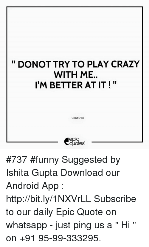 "whatsapp: DONOT TRY TO PLAY CRAZY  WITH ME  I'M BETTER AT IT  UNKNOWN  quotes #737  #funny Suggested by Ishita Gupta  Download our Android App : http://bit.ly/1NXVrLL  Subscribe to our daily Epic Quote on whatsapp - just ping us a "" Hi "" on  +91 95-99-333295."