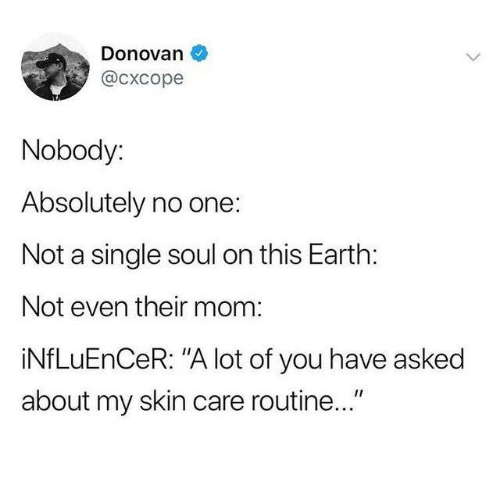 "donovan: Donovan  @cxcope  Nobody:  Absolutely no one:  Not a single soul on this Earth:  Not even their mom:  iNfLuEnCeR: ""A lot of you have asked  about my skin care routine..."""