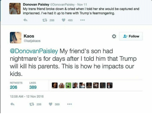 Dank Memes, Donovan, and Nightmare: Donovan Paisley  @DonovanPaisley Nov 11  My trans friend broke down & cried when told her she would be captured and  imprisoned. I've had it up to here with Trump's fearmongering.  286 495  Kaos  Follow  @katjakaos  @Donovan Paisley My friend's son had  nightmare's for days after l told him that Trump  will kill his parents. This is how he impacts our  kids.  RETWEETS LIKES  206  389  12:58 AM 12 Nov 2016  206