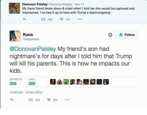 Memes, 🤖, and Donovan: Donovan Paisley  DonovanPaisley Nov 11  My trans friend broke down & cried when Itold her she would be captured and  imprisoned. I've had it up to here with Trump's fearmongering.  286 495  Kaos  Follow  Okatjakaos  @DonovanPaisley My friend's son had  nightmare's for days after l told him that Trump  will kill his parents. This is how he impacts our  kids.  206  389  12:58 AM 12 Nov 2016  ta 206