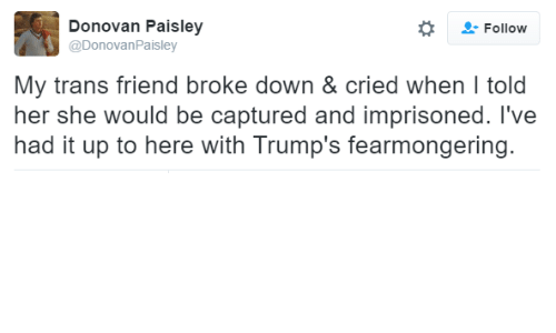 Dank, 🤖, and Donovan: Donovan Paisley  Follow  @Donovan Paisley  My trans friend broke down & cried when l told  her she would be captured and imprisoned. I've  had it up to here with Trump's fearmongering.