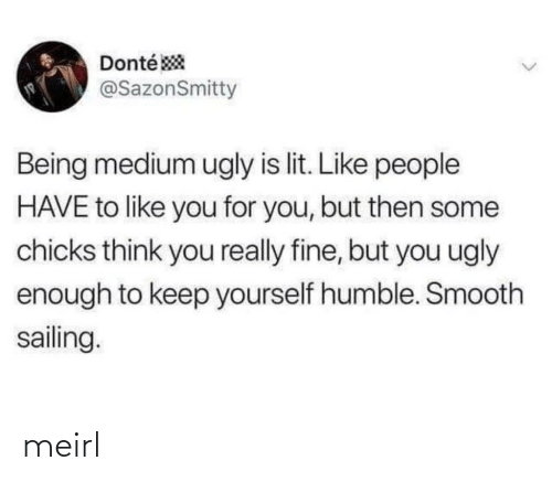 chicks: Donté *  @SazonSmitty  Being medium ugly is lit. Like people  HAVE to like you for you, but then some  chicks think you really fine, but you ugly  enough to keep yourself humble. Smooth  sailing.  <> meirl