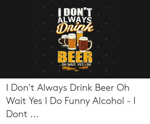 Funny Alcohol: DON'T  ÄLWAYS  DRink  BEER  ...OH WAIT, YES I DO I Don't Always Drink Beer Oh Wait Yes I Do Funny Alcohol - I Dont ...
