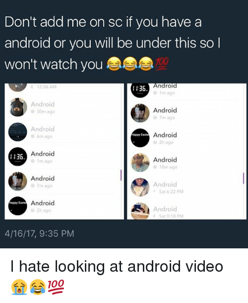 Android, Memes, and Happy: Don't add me on sc if you have a  android or you will be under this so l  won't watch you  Androl  12:06 AM  136  Android  Android  30m ago  7m ago  Android  Android  Happy Easte  m ago  Android  1136.  Android  18m ago  Android  Android  7m ago  Sat 6:22 PM  Android  appy Easte  Android  Sat 9:10 PM  4/16/17, 9:35 PM I hate looking at android video 😭😂💯