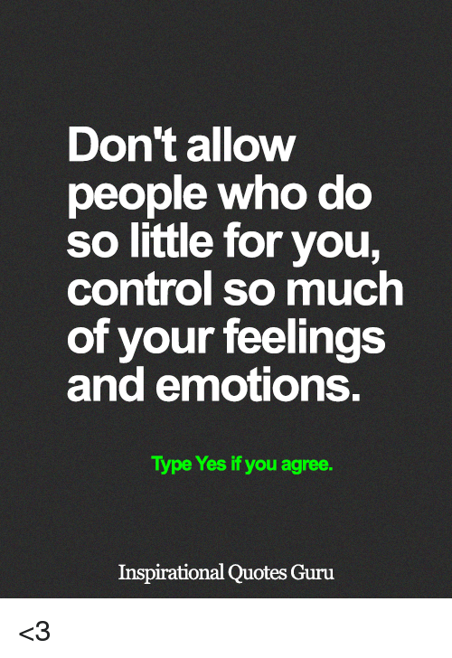 Memes, Control, and Quotes: Don't allow  people who do  so little for you,  control so much  of your feelings  and emotions.  Type Yes if you agree.  Inspirational Quotes Guru <3