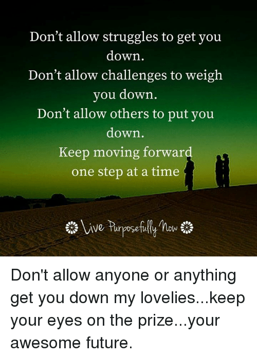 one step at a time: Don't allow struggles to get you  down  Don't allow challenges to weigh  you down  Don't allow others to put you  down  Keep moving forward  one step at a time Don't allow anyone or anything get you down my lovelies...keep your eyes on the prize...your awesome future.