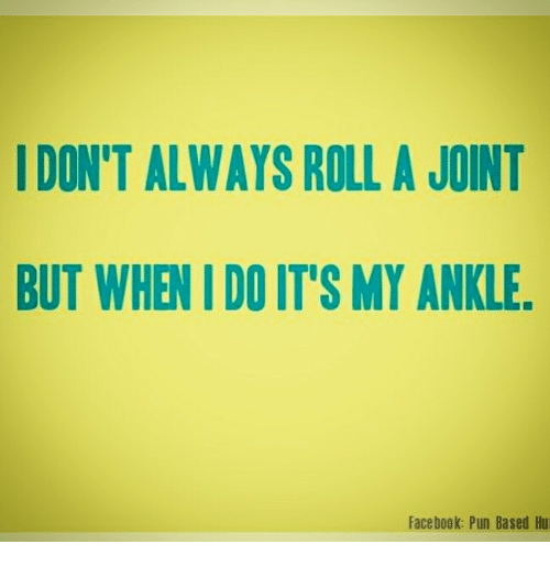 Facebook Pun: DON'T ALWAYS ROLL A JOINT  BUT WHEN IDO IT'S MY ANKLE.  Facebook: Pun Based Hu