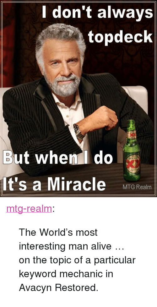 "mechanic: don't always  topdeck  But when do  It's a Miracle MITG Real <p><a class=""tumblr_blog"" href=""http://mtg-realm.tumblr.com/post/35161255186/the-worlds-most-interesting-man-alive-on-the"">mtg-realm</a>:</p> <blockquote> <p>The World's most interesting man alive …</p> <p>on the topic of a particular keyword mechanic in Avacyn Restored.</p> </blockquote>"