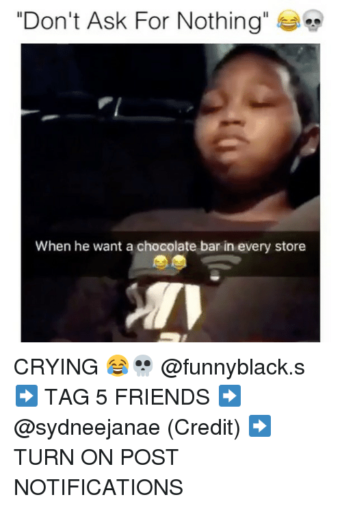 "Crying, Friends, and Chocolate: ""Don't Ask For Nothing""  When he want a chocolate bar in every store CRYING 😂💀 @funnyblack.s ➡️ TAG 5 FRIENDS ➡️ @sydneejanae (Credit) ➡️ TURN ON POST NOTIFICATIONS"