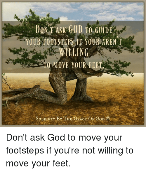 Memes, 🤖, and Feet: DONT ASK GOD TO G  YOUR FOOTSTEPS IE YOUR ARENT  LLING  MOVE YOUR FEET  SOBRIETY BY THE CE OF GoD Don't ask God to move your footsteps if you're not willing to move your feet.
