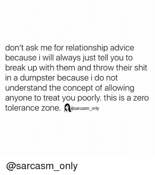 Dumpstered: don't ask me for relationship advice  because i will always just tell you to  break up with them and throw their shit  in a dumpster because i do not  understand the concept of allowing  anyone to treat you poorly. this is a zero  tolerance zone  @sarcasm only @sarcasm_only