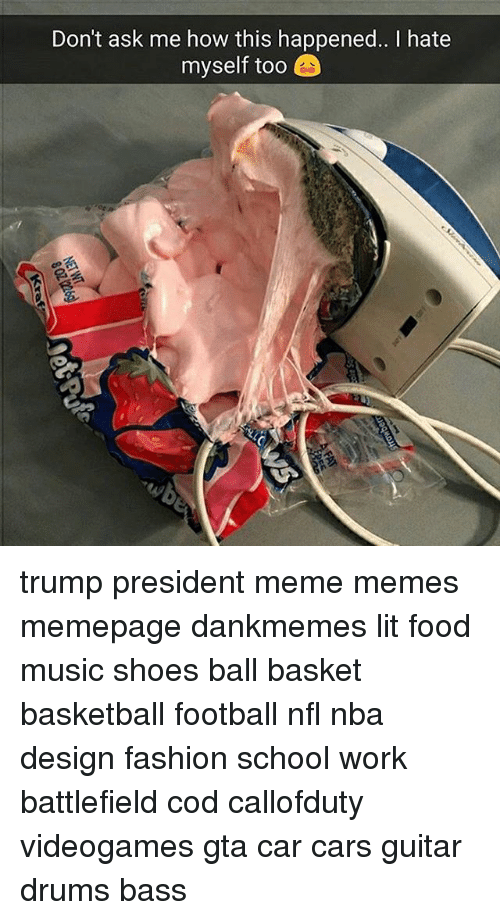 Memes, Music, and Design: Don't ask me how this happened.. I hate  myself too trump president meme memes memepage dankmemes lit food music shoes ball basket basketball football nfl nba design fashion school work battlefield cod callofduty videogames gta car cars guitar drums bass