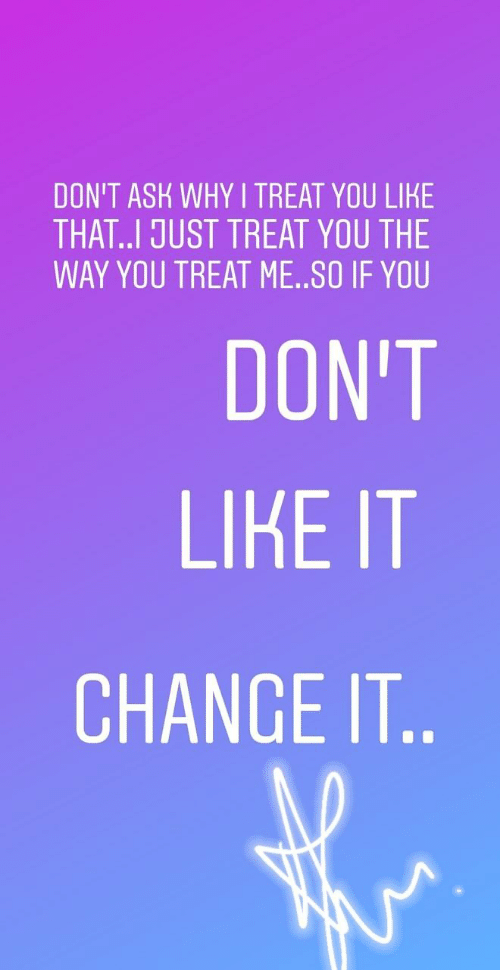 Dont Like It: DON'T ASK WHY I TREAT YOU LIKE  THAT..I JUST TREAT YOU THE  WAY YOU TREAT ME..SO IF YOU  DON'T  LIKE IT  CHANGE IT..