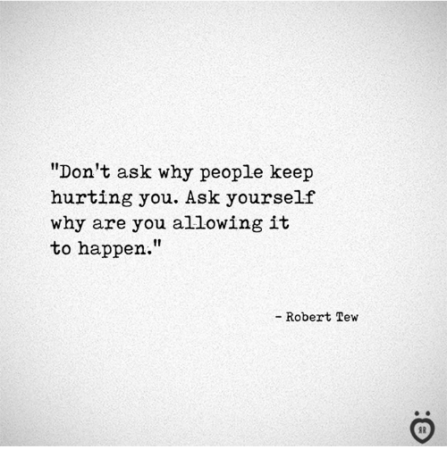 "tew: ""Don't ask why people keep  hurting you. Ask yourself  why are you allowing it  to happen.  - Robert Tew"